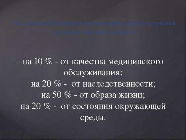 на 10 % - от качества медицинского обслуживания; на 20 % - от наследственност...