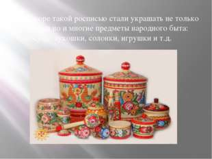 Вскоре такой росписью стали украшать не только прялки но и многие предметы н