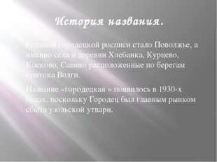 История названия. Родиной городецкой росписи стало Поволжье, а именно села и