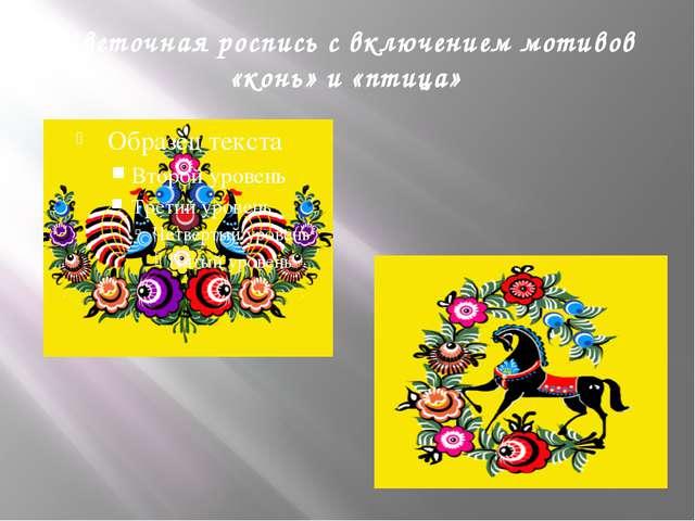 Цветочная роспись с включением мотивов «конь» и «птица»
