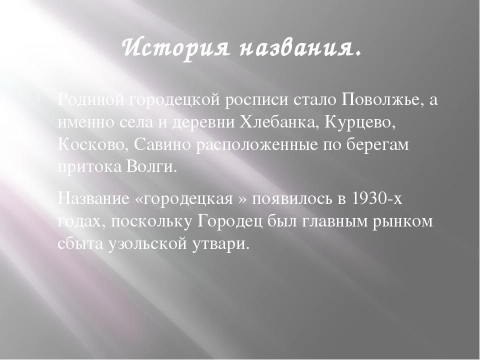 История названия. Родиной городецкой росписи стало Поволжье, а именно села и...
