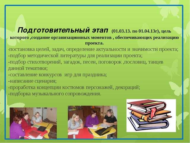 Подготовительный этап (01.03.13. по 01.04.13г), цель которого ,создание орга...