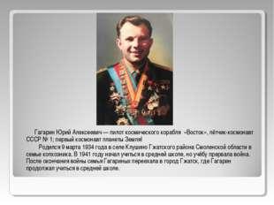 Гагарин Юрий Алексеевич — пилот космического корабля «Восток», лётчик-космон