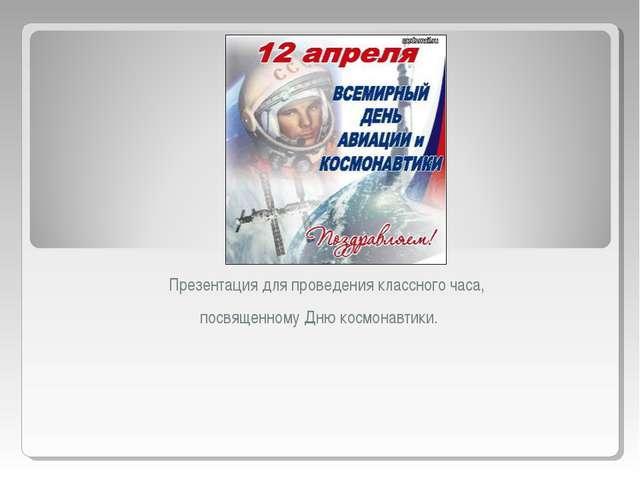 Презентация для проведения классного часа, посвященному Дню космонавтики.