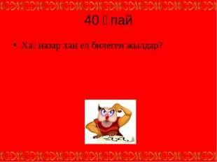 40 ұпай Хақназар хан ел билеген жылдар?