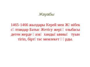 1465-1466 жылдары Керей мен Жәнібек сұлтандар Батыс Жетісу жері Қозыбасы деге