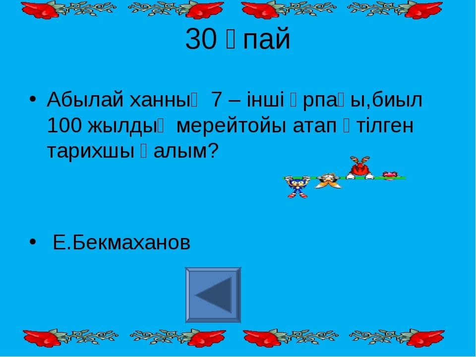 30 ұпай Абылай ханның 7 – інші ұрпағы,биыл 100 жылдық мерейтойы атап өтілген...