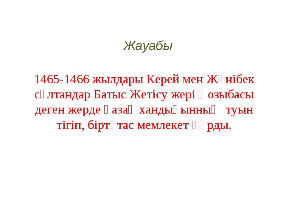 1465-1466 жылдары Керей мен Жәнібек сұлтандар Батыс Жетісу жері Қозыбасы деге...