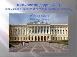 Михайловский дворец (1797) В нем Павел I был убит заговорщиками в 1801 году