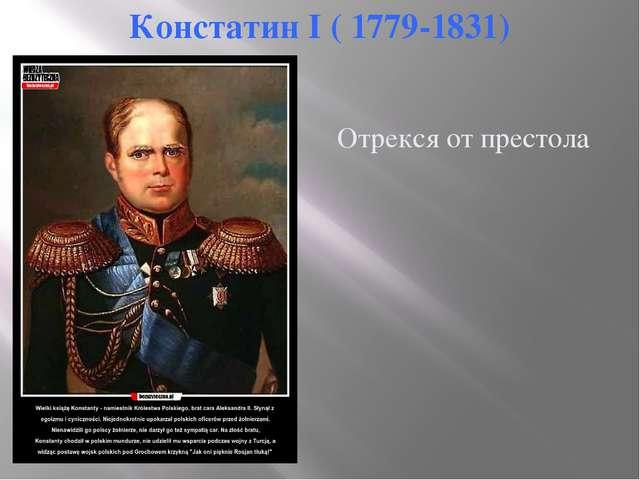 Констатин I ( 1779-1831) Отрекся от престола