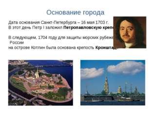 Основание города Дата основания Санкт-Петербурга – 16 мая 1703 г. В этот день