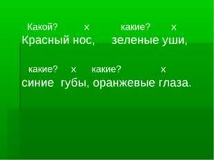 Какой? х какие? х Красный нос, зеленые уши, какие? х какие? х синие губы, ор