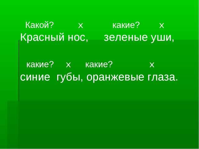 Какой? х какие? х Красный нос, зеленые уши, какие? х какие? х синие губы, ор...