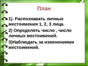 План 1). Распознавать личные местоимения 1, 2, 3 лица. 2) Определять число ,