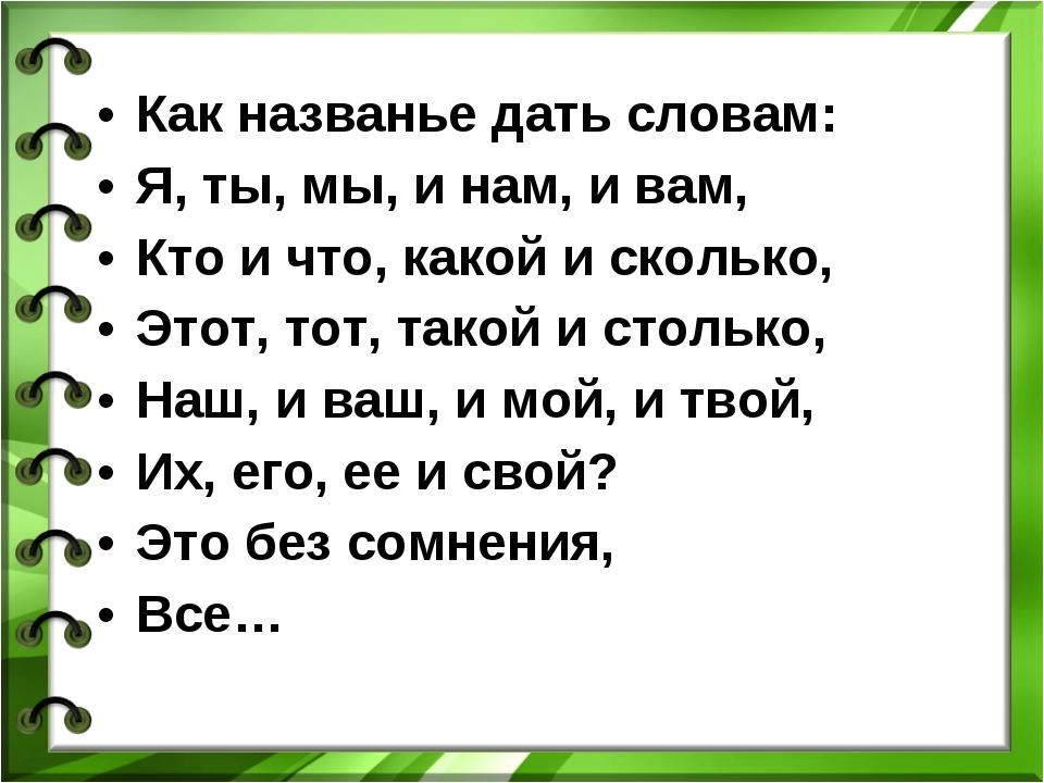 Как названье дать словам: Я, ты, мы, и нам, и вам, Кто и что, какой и сколько...