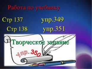 Стр 137 упр.349 Стр 138 упр.351 Работа по учебнику Творческое задание