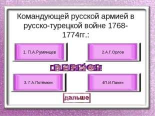Командующей русской армией в русско-турецкой войне 1768-1774гг.: 1. П.А.Румян