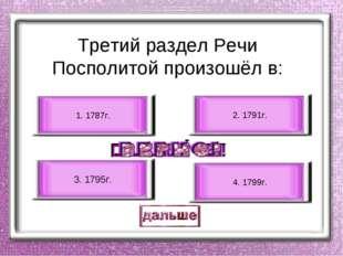 Третий раздел Речи Посполитой произошёл в: 3. 1795г. 1. 1787г. 2. 1791г. 4. 1