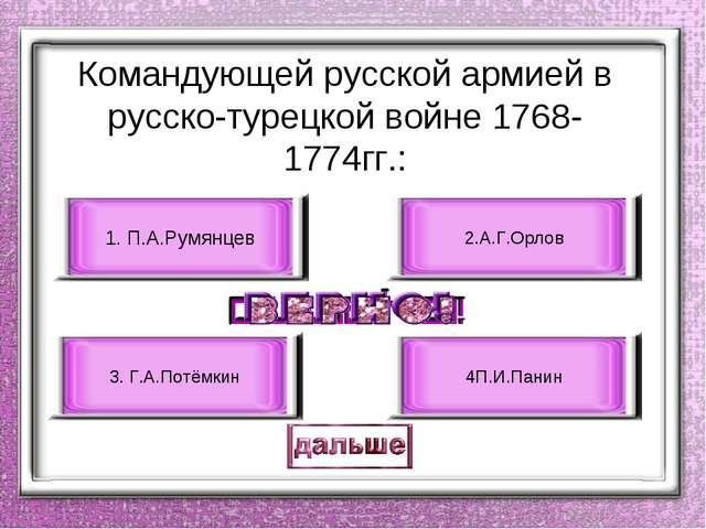 Командующей русской армией в русско-турецкой войне 1768-1774гг.: 1. П.А.Румян...
