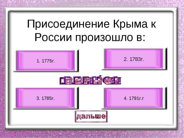 Присоединение Крыма к России произошло в: 2. 1783г. 3. 1785г. 1. 1775г. 4. 1...