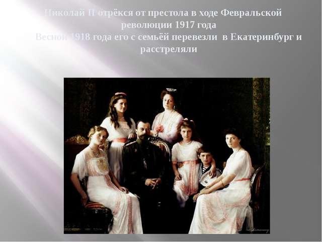 Николай II отрёкся от престола в ходе Февральской революции 1917 года Весной...