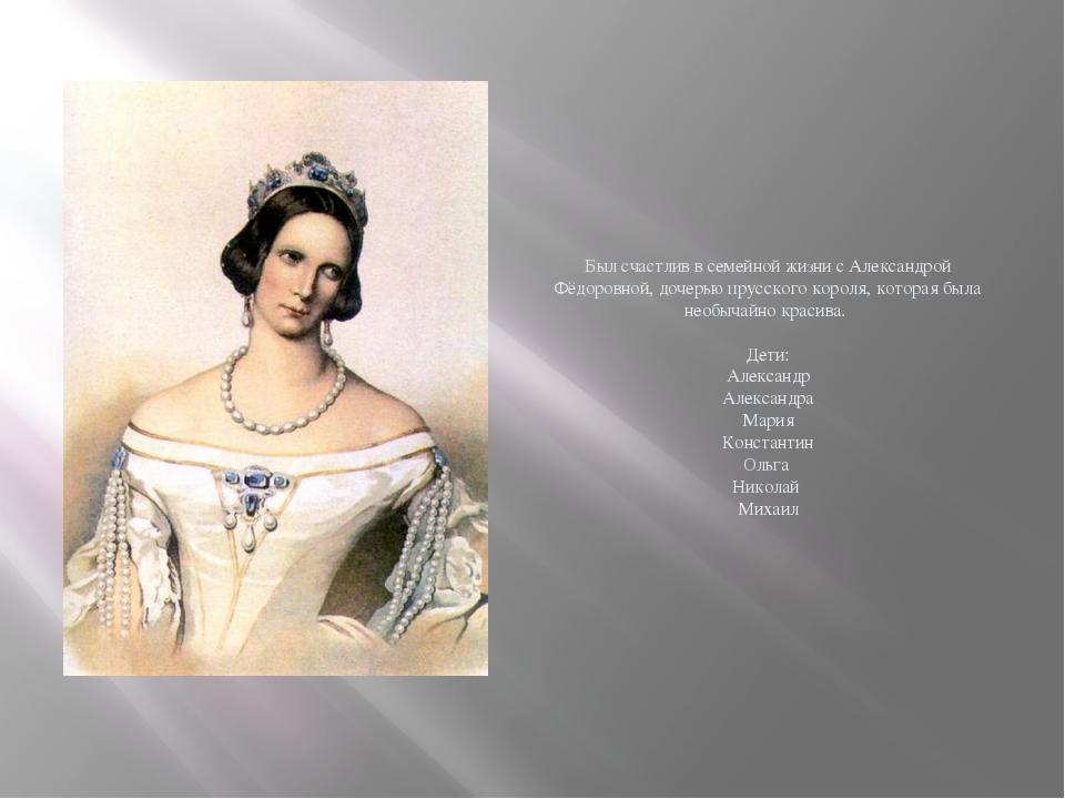 Был счастлив в семейной жизни с Александрой Фёдоровной, дочерью прусского ко...