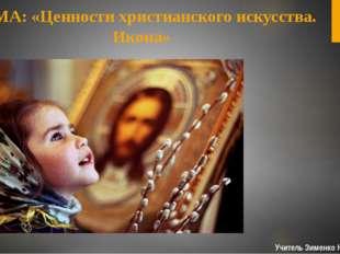 Учитель Зименко Н.В. ТЕМА: «Ценности христианского искусства. Икона»