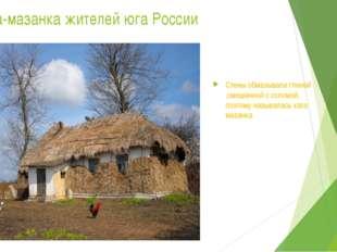 Хата-мазанка жителей юга России Стены обмазывали глиной ,смешанной с соломой,