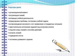 Структура урока: • организационный момент; • актуализация знаний; • мотивация