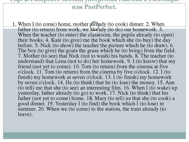 Упр. 2. Раскройте скобки, употребляя глаголы в PastSimple или PastPerfect. 1....