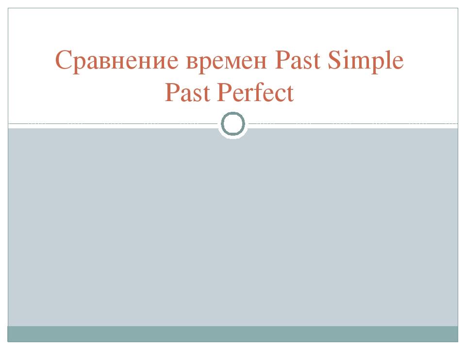 Сравнение времен Past Simple Past Perfect
