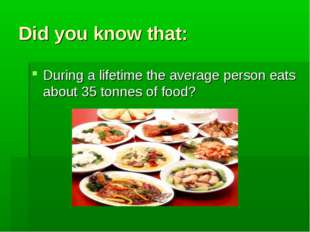 Did you know that: During a lifetime the average person eats about 35 tonnes