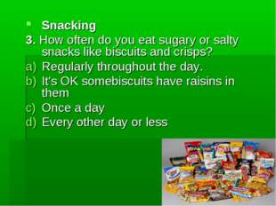 Snacking 3. How often do you eat sugary or salty snacks like biscuits and cri