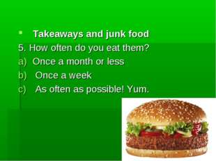Takeaways and junk food 5. How often do you eat them? Once a month or less On