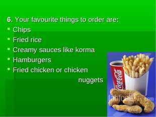 6. Your favourite things to order are: Chips Fried rice Creamy sauces like k