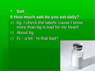 Salt 9 How much salt do you eat daily? 6g. I check the labels 'cause I know m