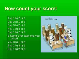 Now count your score! 1 a) 1 b) 2 c) 3 2 a) 2 b) 1 c) 3 3 a) 3 b) 2 c) 1 4 a)