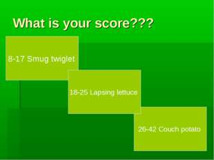 What is your score??? 8-17 Smug twiglet 26-42 Couch potato 18-25 Lapsing lett