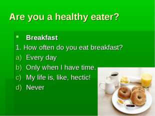 Are you a healthy eater? Breakfast 1. How often do you eat breakfast? Every d
