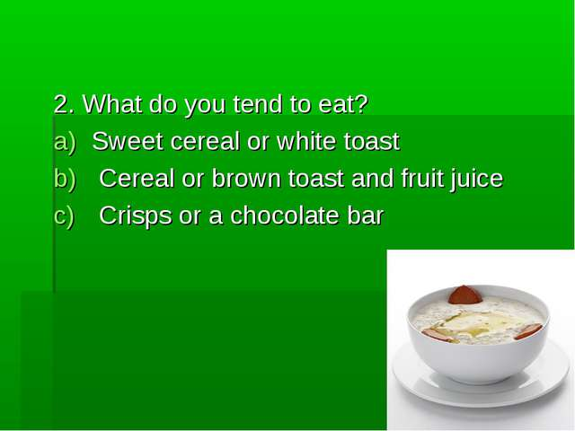 2. What do you tend to eat? Sweet cereal or white toast Cereal or brown toast...
