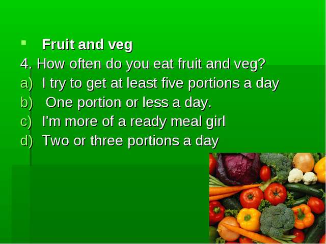 Fruit and veg 4. How often do you eat fruit and veg? I try to get at least fi...