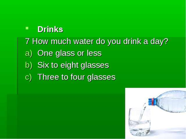 Drinks 7 How much water do you drink a day? One glass or less Six to eight gl...