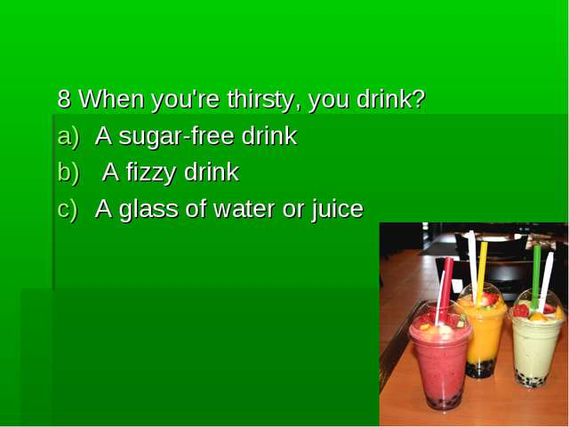 8 When you're thirsty, you drink? A sugar-free drink A fizzy drink A glass of...