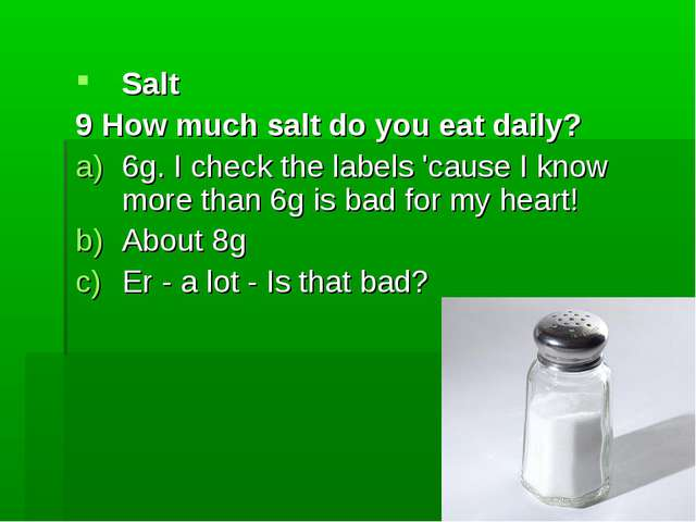 Salt 9 How much salt do you eat daily? 6g. I check the labels 'cause I know m...