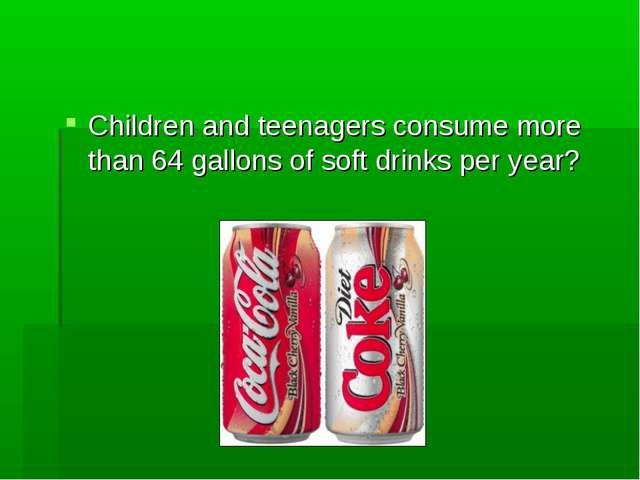 Children and teenagers consume more than 64 gallons of soft drinks per year?