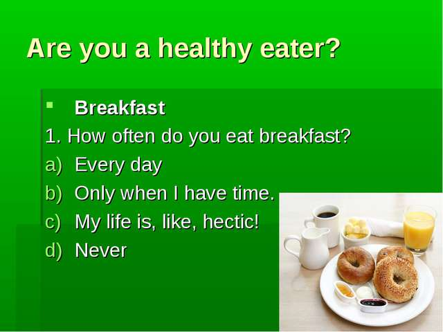 Are you a healthy eater? Breakfast 1. How often do you eat breakfast? Every d...