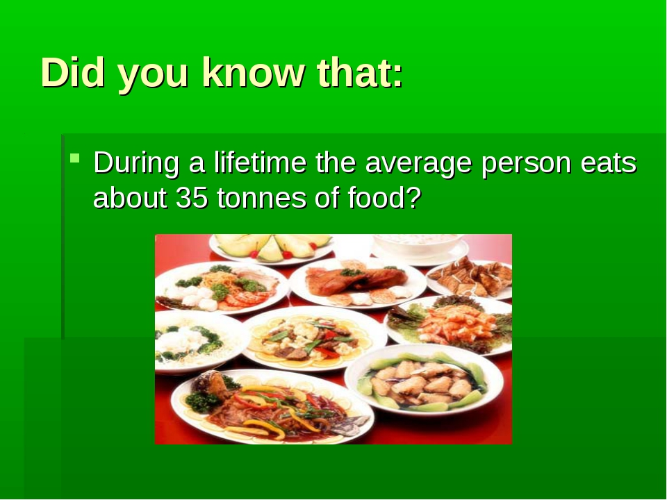 Did you know that: During a lifetime the average person eats about 35 tonnes...