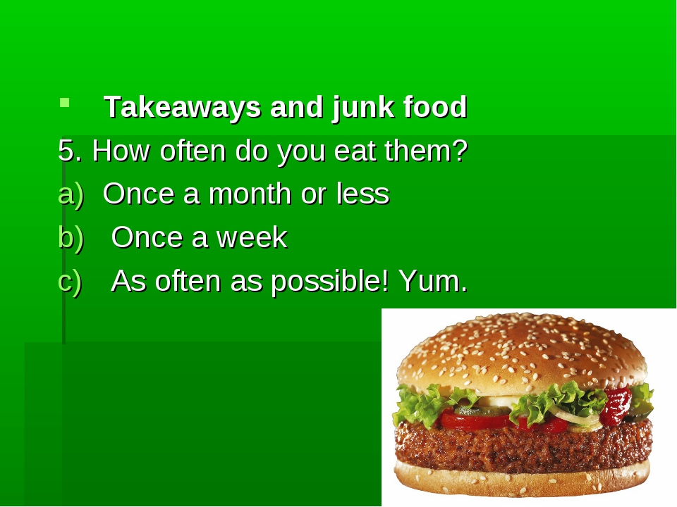 Takeaways and junk food 5. How often do you eat them? Once a month or less On...