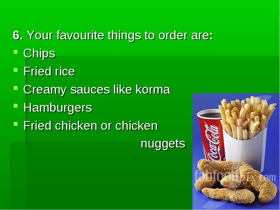 6. Your favourite things to order are: Chips Fried rice Creamy sauces like k...