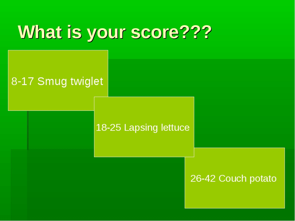What is your score??? 8-17 Smug twiglet 26-42 Couch potato 18-25 Lapsing lett...